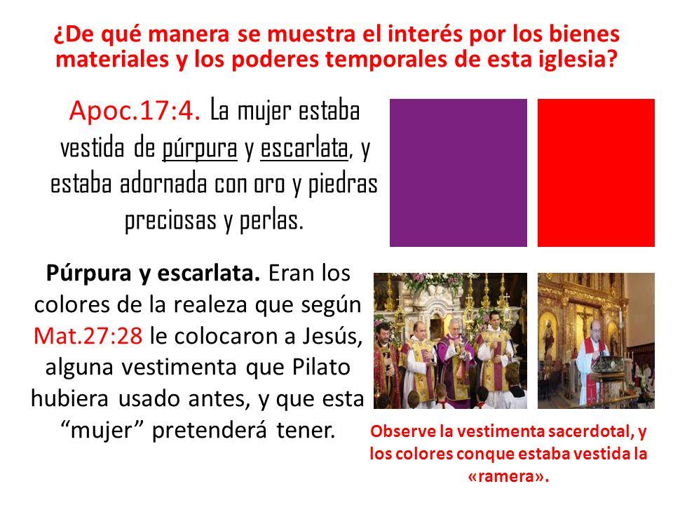 ¿De qué manera se muestra el interés por los bienes materiales y los poderes temporales de esta iglesia? Apoc.17:4. La mujer estaba vestida de púrpura