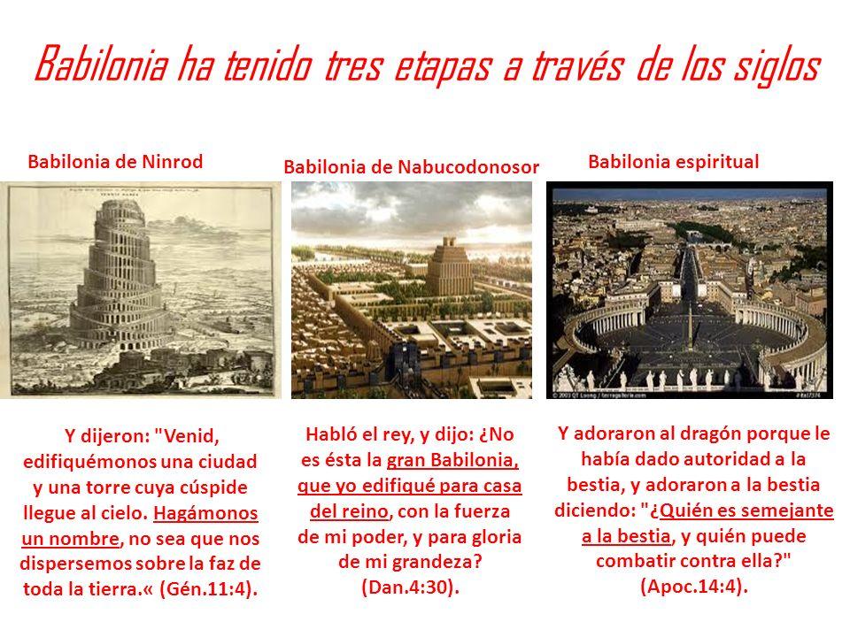 Babilonia ha tenido tres etapas a través de los siglos Babilonia de Ninrod Babilonia de Nabucodonosor Babilonia espiritual Y dijeron: