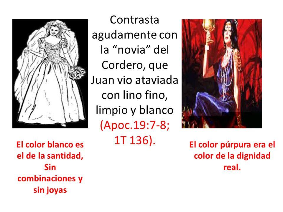 Contrasta agudamente con la novia del Cordero, que Juan vio ataviada con lino fino, limpio y blanco (Apoc.19:7-8; 1T 136). El color blanco es el de la