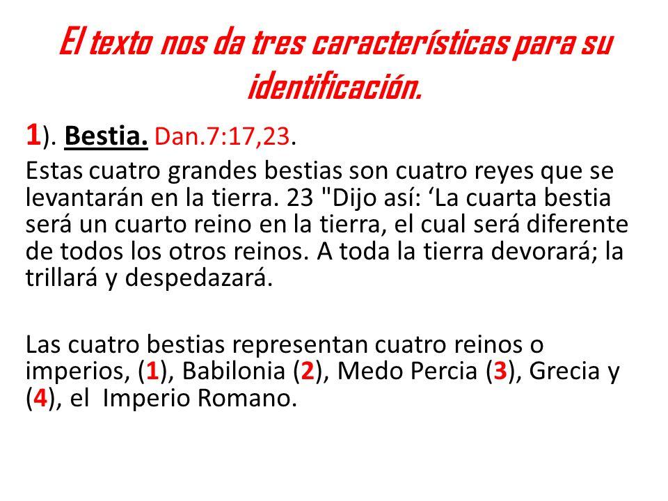 El texto nos da tres características para su identificación. 1 ). Bestia. Dan.7:17,23. Estas cuatro grandes bestias son cuatro reyes que se levantarán