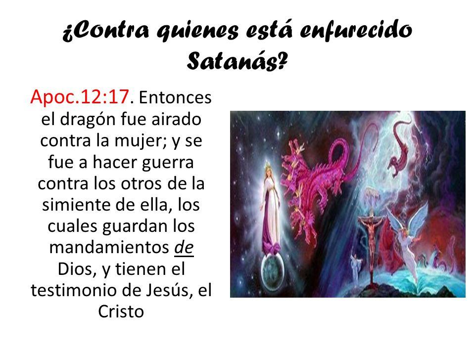 ¿Contra quienes está enfurecido Satanás? Apoc.12:17. Entonces el dragón fue airado contra la mujer; y se fue a hacer guerra contra los otros de la sim