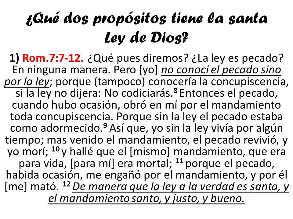 ¿Qué dos propósitos tiene la santa Ley de Dios? 1) Rom.7:7-12. ¿Qué pues diremos? ¿La ley es pecado? En ninguna manera. Pero [yo] no conocí el pecado