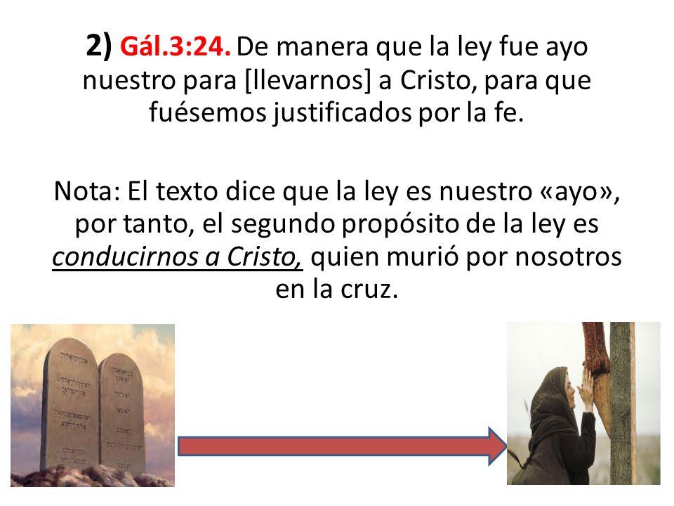 2) Gál.3:24. De manera que la ley fue ayo nuestro para [llevarnos] a Cristo, para que fuésemos justificados por la fe. Nota: El texto dice que la ley