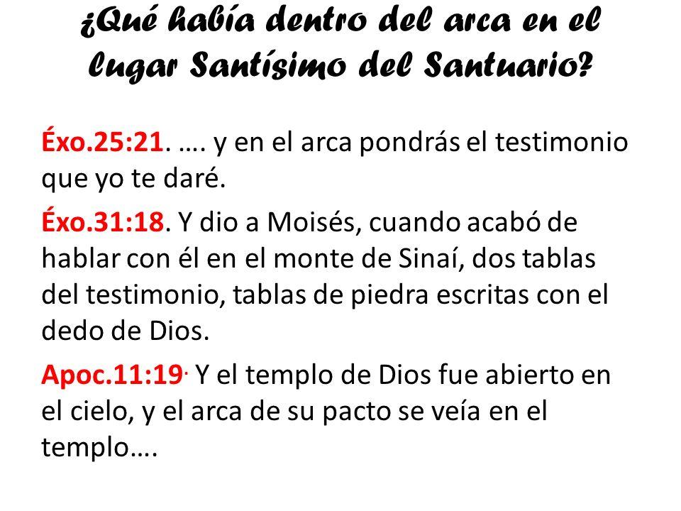 ¿Qué había dentro del arca en el lugar Santísimo del Santuario? Éxo.25:21. …. y en el arca pondrás el testimonio que yo te daré. Éxo.31:18. Y dio a Mo
