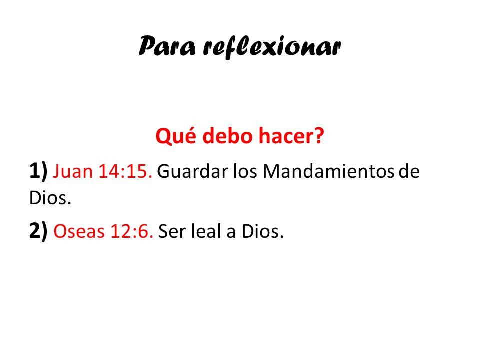 Para reflexionar Qué debo hacer? 1) Juan 14:15. Guardar los Mandamientos de Dios. 2) Oseas 12:6. Ser leal a Dios.