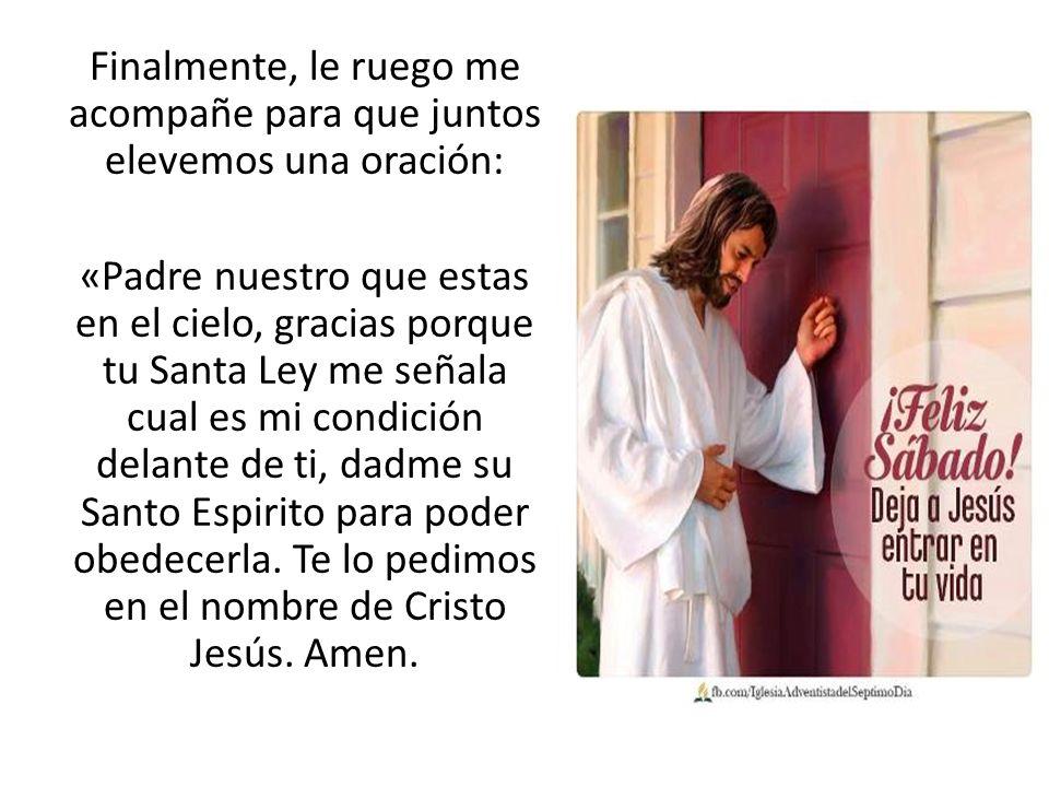 Finalmente, le ruego me acompañe para que juntos elevemos una oración: «Padre nuestro que estas en el cielo, gracias porque tu Santa Ley me señala cua