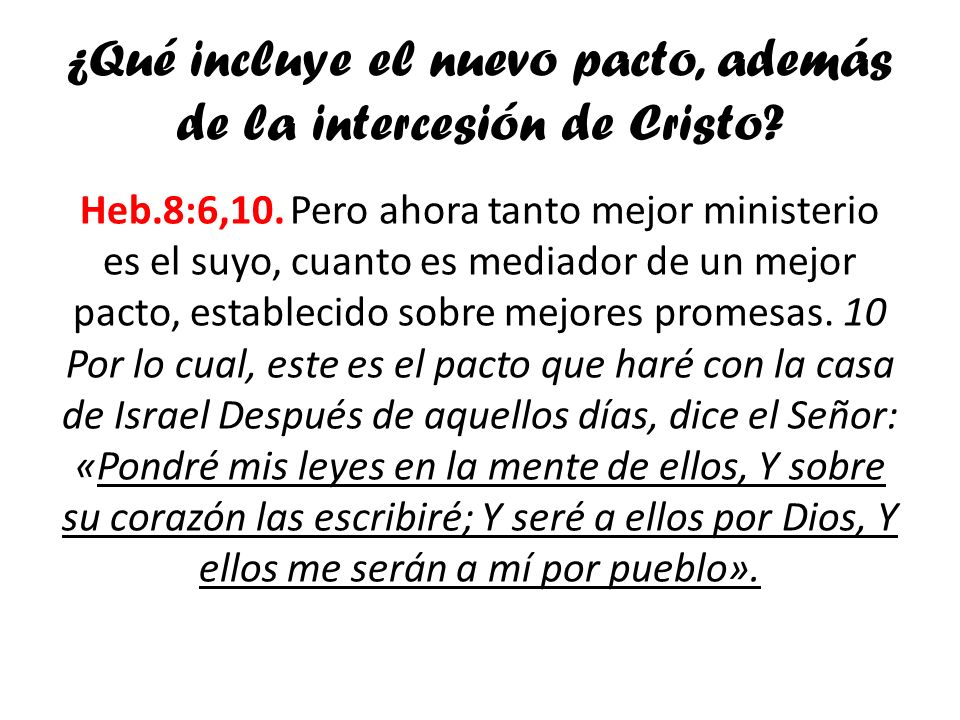 ¿Qué incluye el nuevo pacto, además de la intercesión de Cristo? Heb.8:6,10. Pero ahora tanto mejor ministerio es el suyo, cuanto es mediador de un me