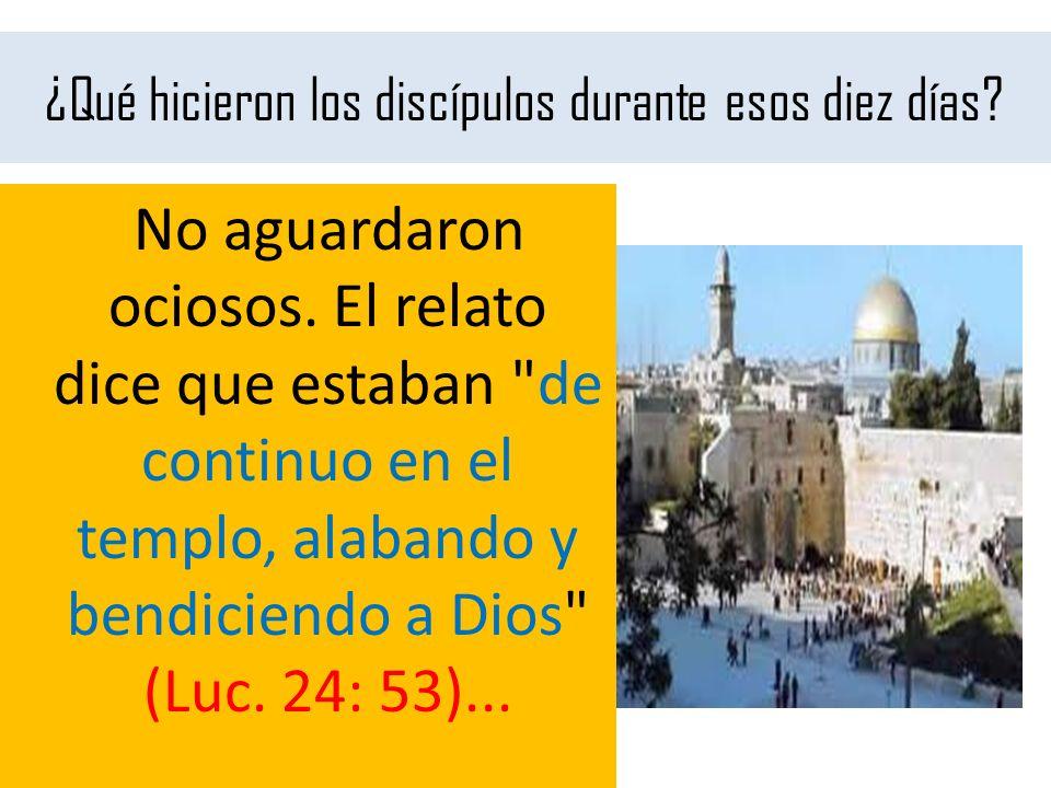 ¿Qué hicieron los discípulos durante esos diez días? No aguardaron ociosos. El relato dice que estaban