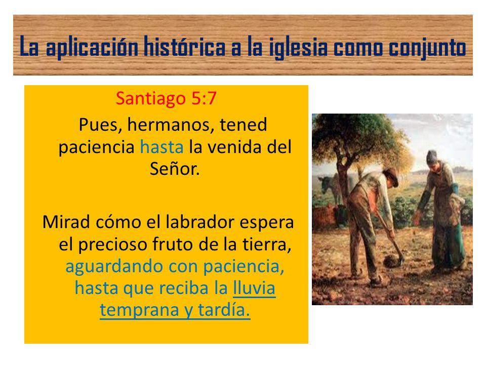 La aplicación histórica a la iglesia como conjunto Santiago 5:7 Pues, hermanos, tened paciencia hasta la venida del Señor. Mirad cómo el labrador espe