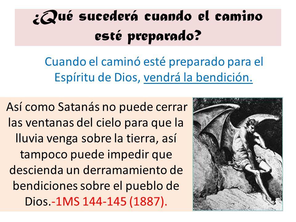 ¿Qué sucederá cuando el camino esté preparado? Cuando el caminó esté preparado para el Espíritu de Dios, vendrá la bendición. Así como Satanás no pued