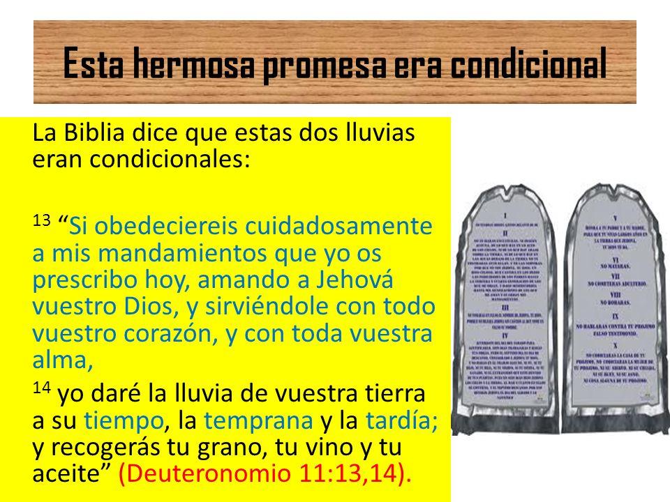 Esta hermosa promesa era condicional La Biblia dice que estas dos lluvias eran condicionales: 13 Si obedeciereis cuidadosamente a mis mandamientos que