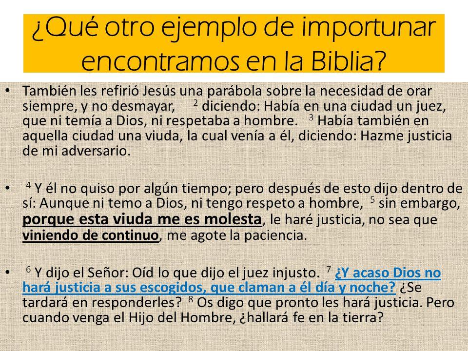 ¿Qué otro ejemplo de importunar encontramos en la Biblia? También les refirió Jesús una parábola sobre la necesidad de orar siempre, y no desmayar, 2