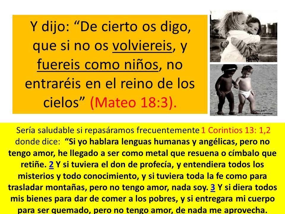 Y dijo: De cierto os digo, que si no os volviereis, y fuereis como niños, no entraréis en el reino de los cielos (Mateo 18:3). Sería saludable si repa