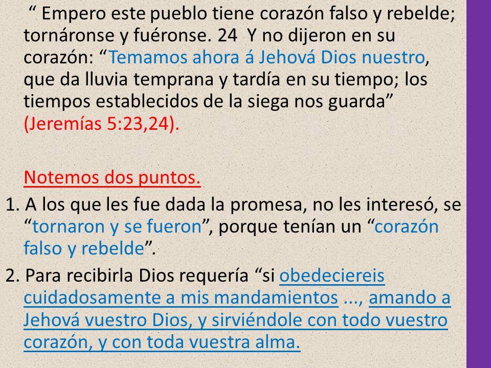 Empero este pueblo tiene corazón falso y rebelde; tornáronse y fuéronse. 24 Y no dijeron en su corazón: Temamos ahora á Jehová Dios nuestro, que da ll
