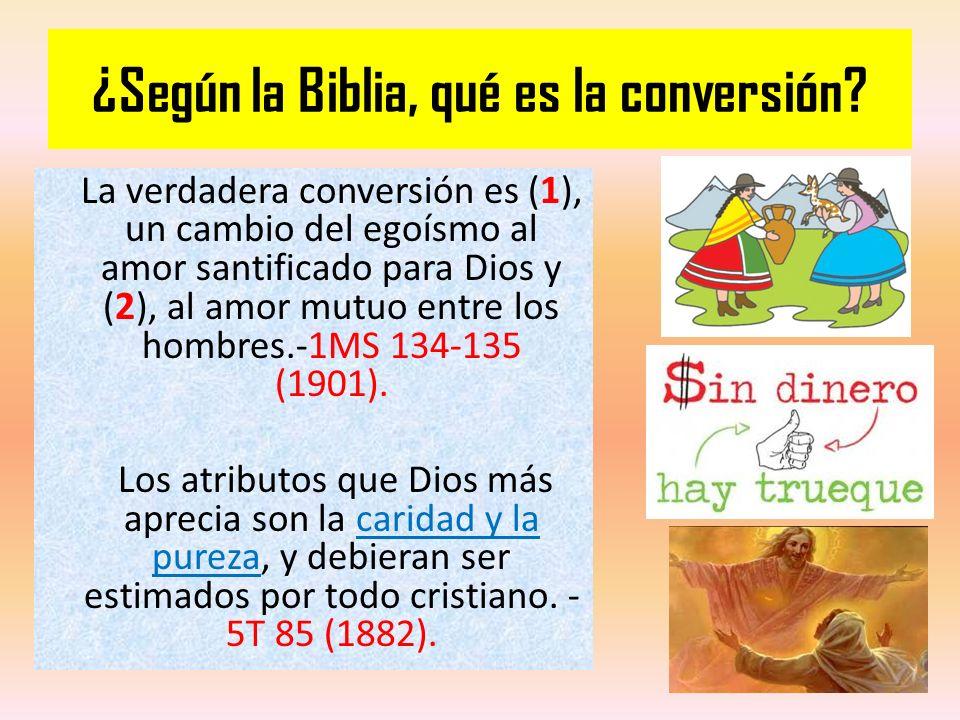 ¿Según la Biblia, qué es la conversión? La verdadera conversión es ( 1 ), un cambio del egoísmo al amor santificado para Dios y ( 2 ), al amor mutuo e