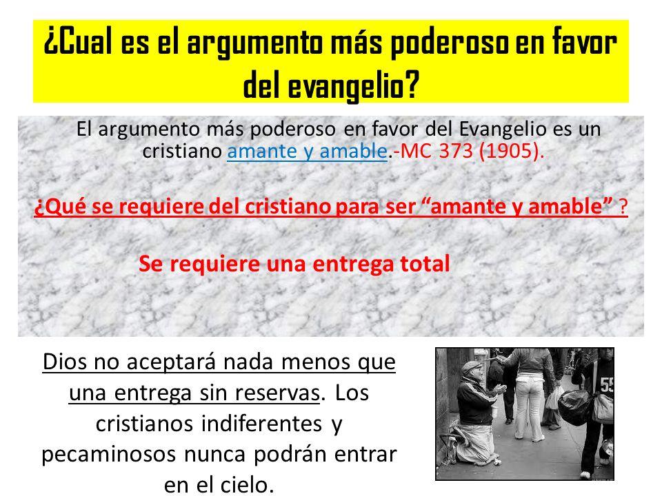 ¿Cual es el argumento más poderoso en favor del evangelio? El argumento más poderoso en favor del Evangelio es un cristiano amante y amable.-MC 373 (1