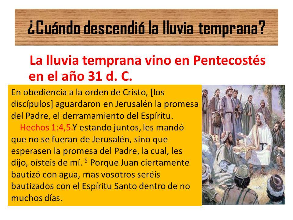 ¿Cuándo descendió la lluvia temprana? La lluvia temprana vino en Pentecostés en el año 31 d. C. En obediencia a la orden de Cristo, [los discípulos] a