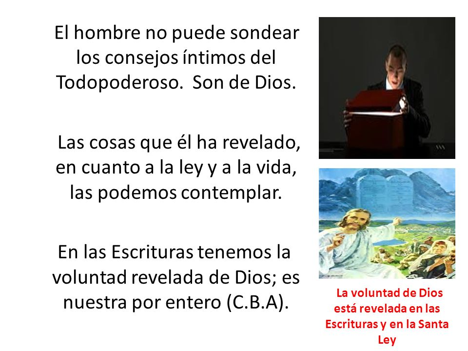 El hombre no puede sondear los consejos íntimos del Todopoderoso. Son de Dios. Las cosas que él ha revelado, en cuanto a la ley y a la vida, las podem
