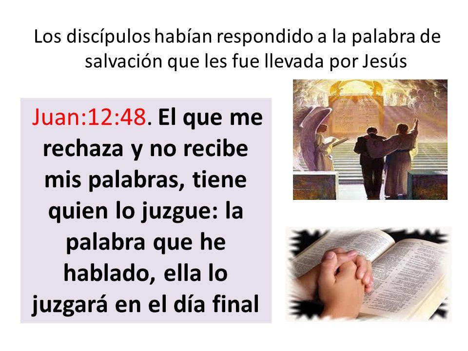 Los discípulos habían respondido a la palabra de salvación que les fue llevada por Jesús Juan:12:48. El que me rechaza y no recibe mis palabras, tiene