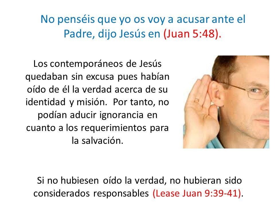 No penséis que yo os voy a acusar ante el Padre, dijo Jesús en (Juan 5:48). Los contemporáneos de Jesús quedaban sin excusa pues habían oído de él la