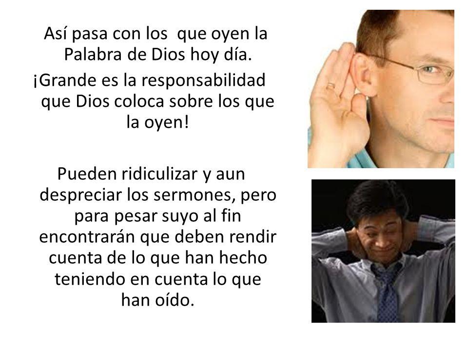 Así pasa con los que oyen la Palabra de Dios hoy día. ¡Grande es la responsabilidad que Dios coloca sobre los que la oyen! Pueden ridiculizar y aun de