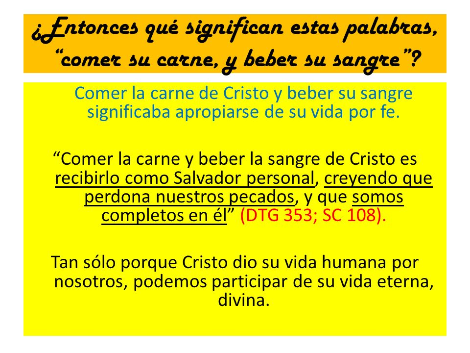 ¿Entonces qué significan estas palabras, comer su carne, y beber su sangre? Comer la carne de Cristo y beber su sangre significaba apropiarse de su vi