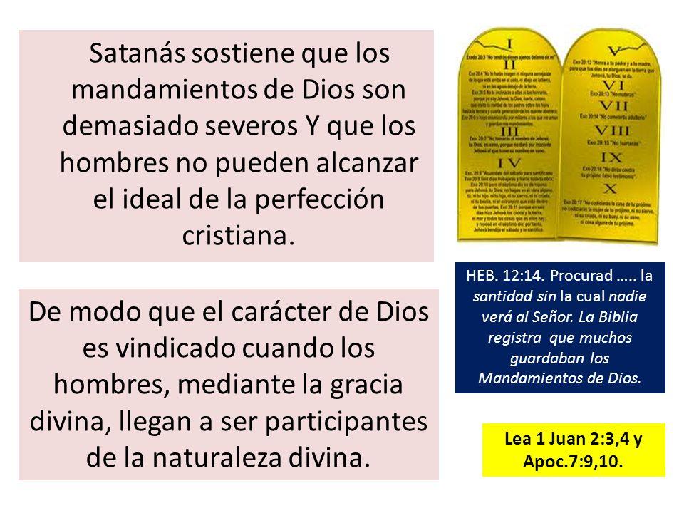 Satanás sostiene que los mandamientos de Dios son demasiado severos Y que los hombres no pueden alcanzar el ideal de la perfección cristiana. De modo