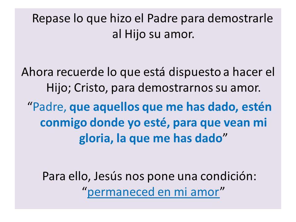 Repase lo que hizo el Padre para demostrarle al Hijo su amor. Ahora recuerde lo que está dispuesto a hacer el Hijo; Cristo, para demostrarnos su amor.