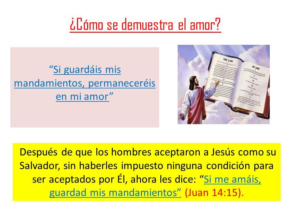 ¿Cómo se demuestra el amor? Si guardáis mis mandamientos, permaneceréis en mi amor Después de que los hombres aceptaron a Jesús como su Salvador, sin