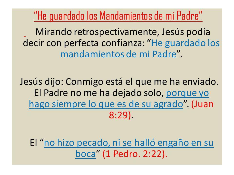 He guardado los Mandamientos de mi Padre Mirando retrospectivamente, Jesús podía decir con perfecta confianza: He guardado los mandamientos de mi Padr