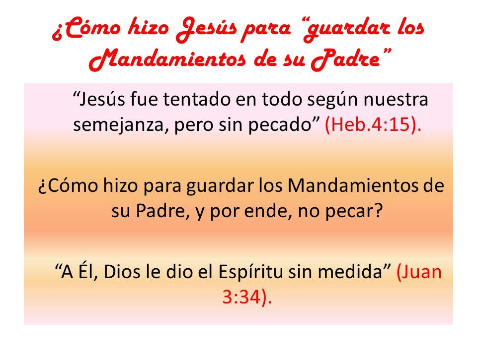 ¿Cómo hizo Jesús para guardar los Mandamientos de su Padre Jesús fue tentado en todo según nuestra semejanza, pero sin pecado (Heb.4:15). ¿Cómo hizo p