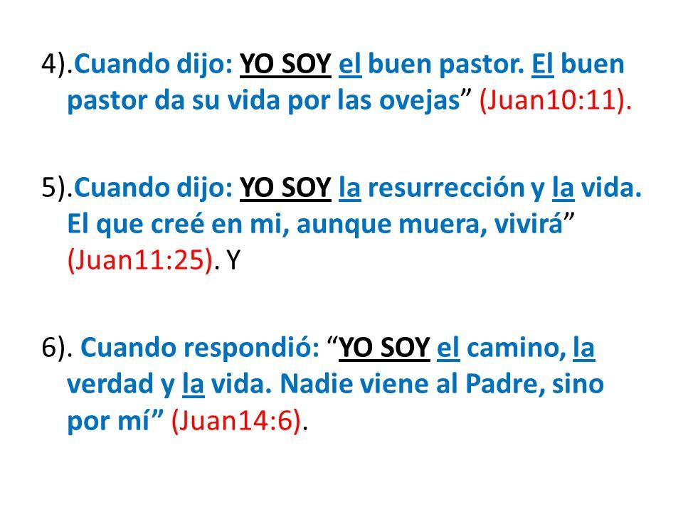 4).Cuando dijo: YO SOY el buen pastor. El buen pastor da su vida por las ovejas (Juan10:11). 5).Cuando dijo: YO SOY la resurrección y la vida. El que