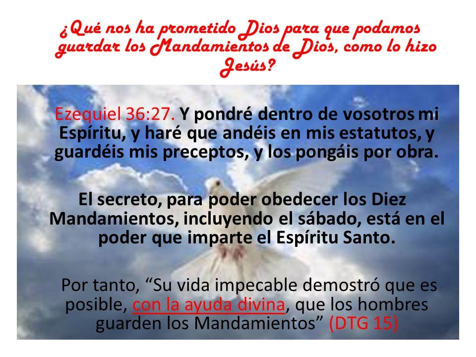 ¿Qué nos ha prometido Dios para que podamos guardar los Mandamientos de Dios, como lo hizo Jesús? Ezequiel 36:27. Y pondré dentro de vosotros mi Espír