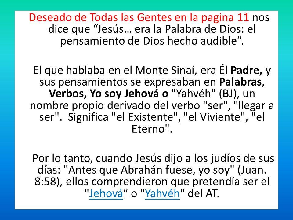 Deseado de Todas las Gentes en la pagina 11 nos dice que Jesús… era la Palabra de Dios: el pensamiento de Dios hecho audible. El que hablaba en el Mon