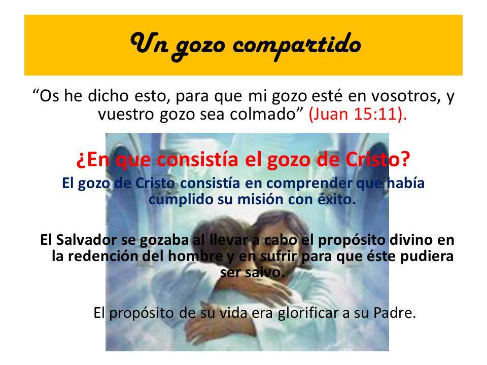 Un gozo compartido Os he dicho esto, para que mi gozo esté en vosotros, y vuestro gozo sea colmado (Juan 15:11). ¿En que consistía el gozo de Cristo?