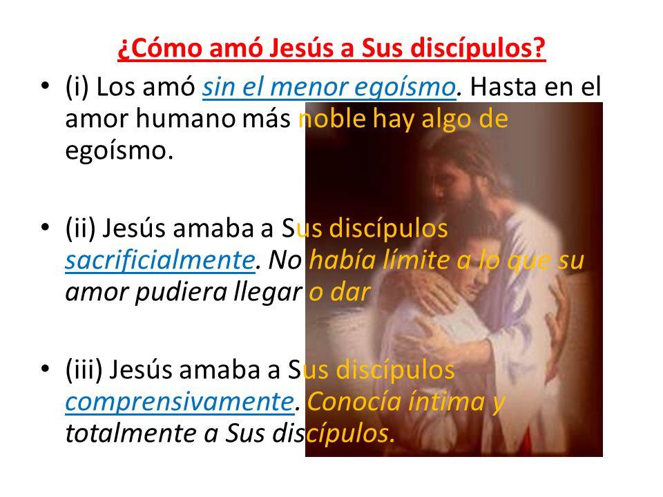 ¿Cómo amó Jesús a Sus discípulos? (i) Los amó sin el menor egoísmo. Hasta en el amor humano más noble hay algo de egoísmo. (ii) Jesús amaba a Sus disc