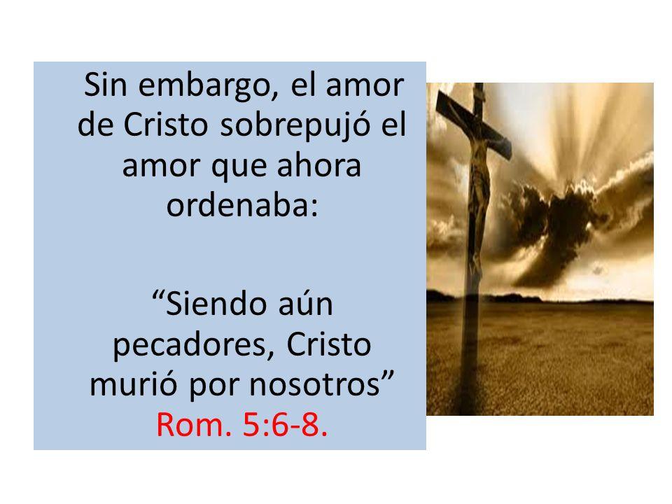 Sin embargo, el amor de Cristo sobrepujó el amor que ahora ordenaba: Siendo aún pecadores, Cristo murió por nosotros Rom. 5:6-8.