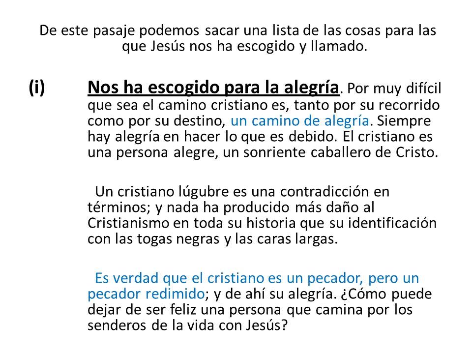 De este pasaje podemos sacar una lista de las cosas para las que Jesús nos ha escogido y llamado. (i)Nos ha escogido para la alegría. Por muy difícil