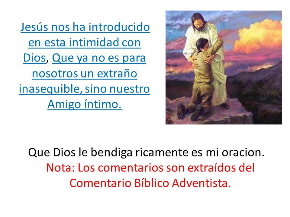 Que Dios le bendiga ricamente es mi oracion. Nota: Los comentarios son extraídos del Comentario Bíblico Adventista. Jesús nos ha introducido en esta i