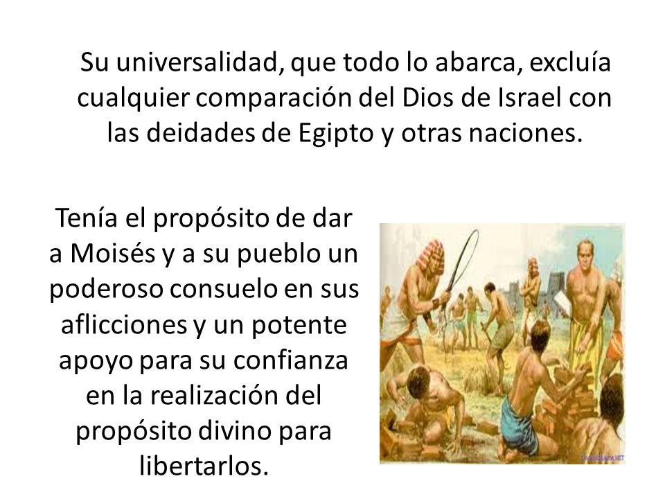 Su universalidad, que todo lo abarca, excluía cualquier comparación del Dios de Israel con las deidades de Egipto y otras naciones. Tenía el propósito
