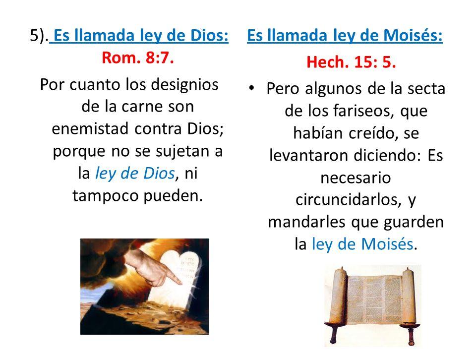 5). Es llamada ley de Dios: Rom. 8:7. Por cuanto los designios de la carne son enemistad contra Dios; porque no se sujetan a la ley de Dios, ni tampoc