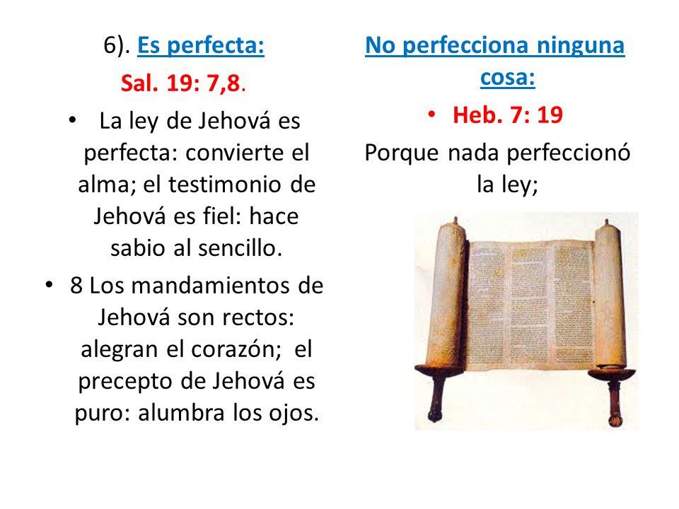 6). Es perfecta: Sal. 19: 7,8. La ley de Jehová es perfecta: convierte el alma; el testimonio de Jehová es fiel: hace sabio al sencillo. 8 Los mandami
