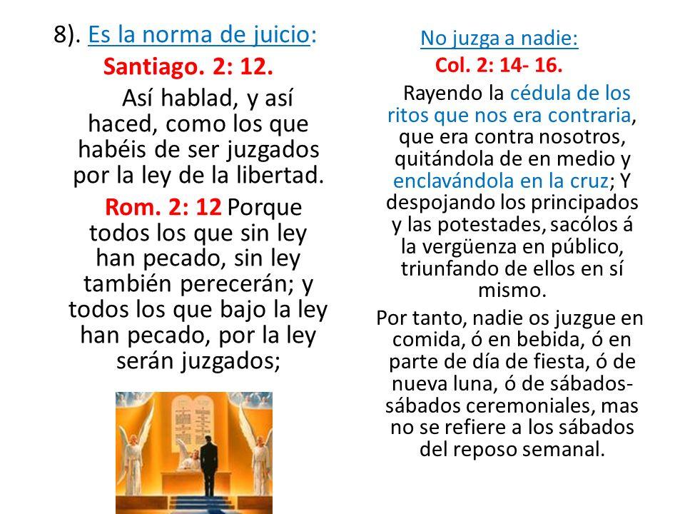 8). Es la norma de juicio: Santiago. 2: 12. Así hablad, y así haced, como los que habéis de ser juzgados por la ley de la libertad. Rom. 2: 12 Porque