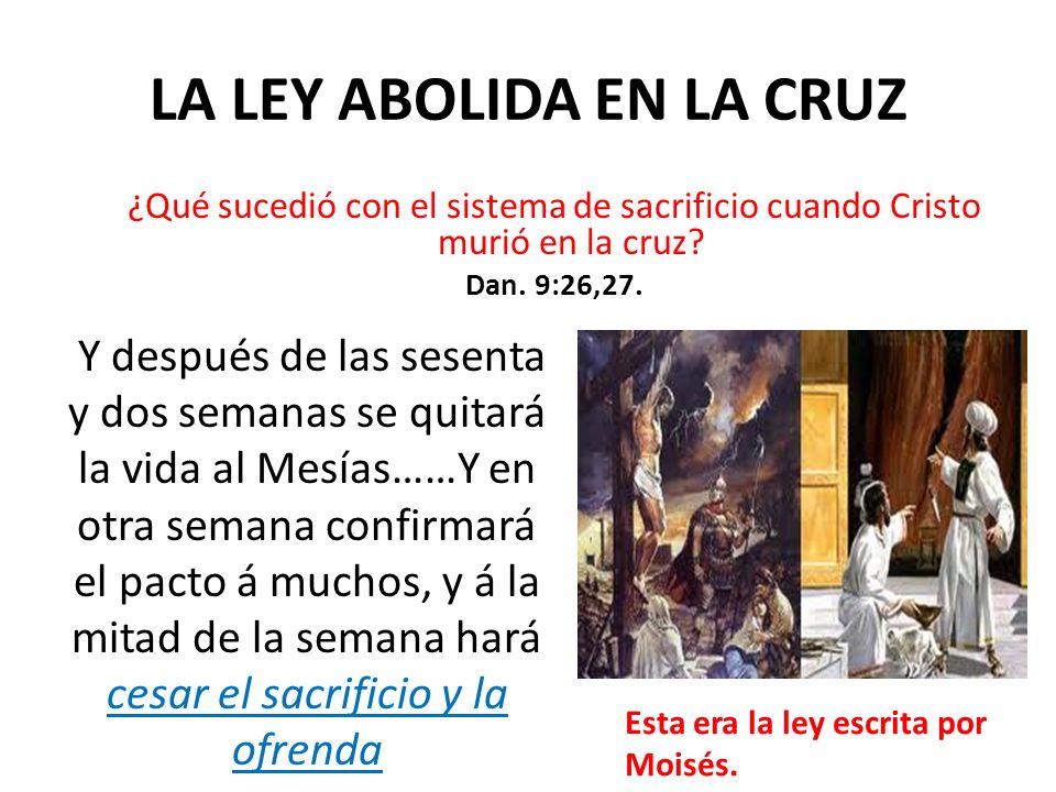 LA LEY ABOLIDA EN LA CRUZ ¿Qué sucedió con el sistema de sacrificio cuando Cristo murió en la cruz? Dan. 9:26,27. Y después de las sesenta y dos seman