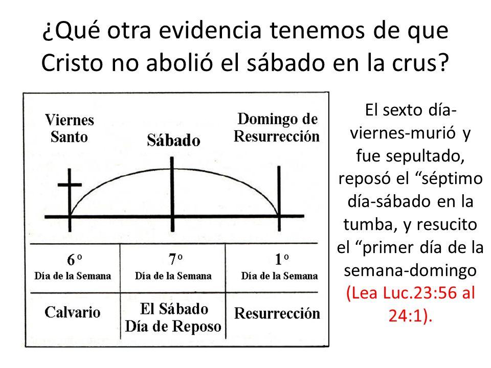 ¿Qué otra evidencia tenemos de que Cristo no abolió el sábado en la crus? El sexto día- viernes-murió y fue sepultado, reposó el séptimo día-sábado en