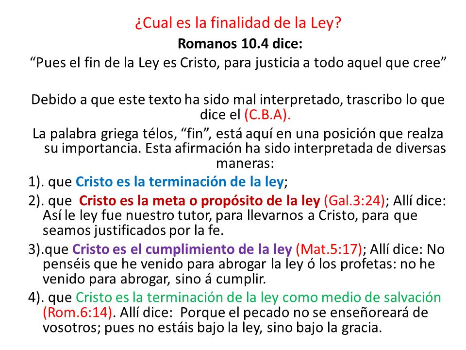¿Cual es la finalidad de la Ley? Romanos 10.4 dice: Pues el fin de la Ley es Cristo, para justicia a todo aquel que cree Debido a que este texto ha si