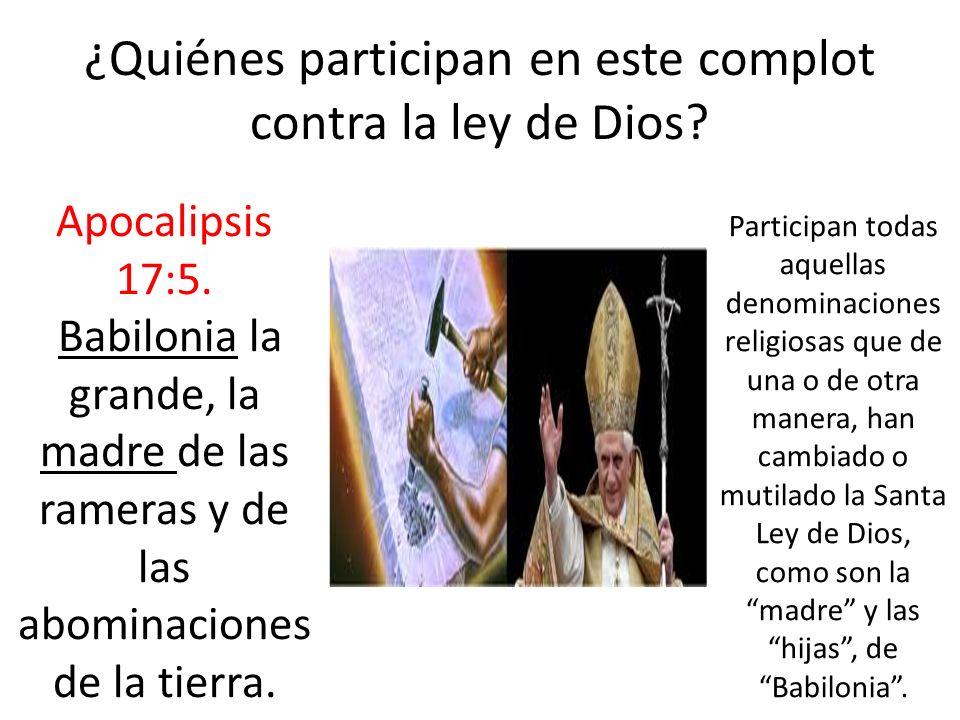 ¿Quiénes participan en este complot contra la ley de Dios? Apocalipsis 17:5. Babilonia la grande, la madre de las rameras y de las abominaciones de la