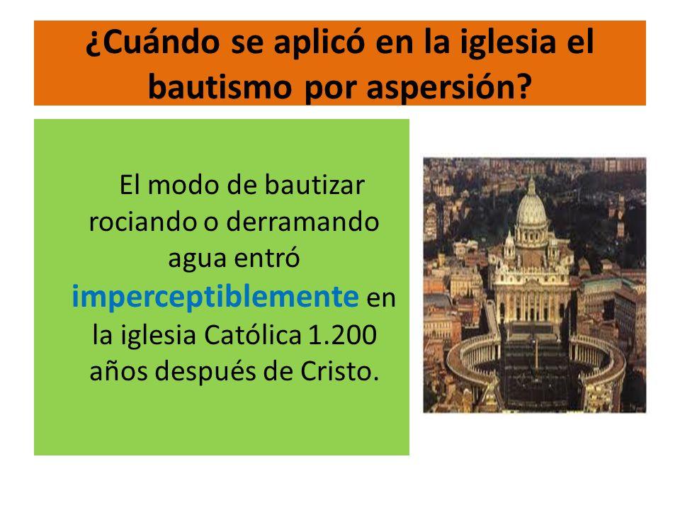 ¿Cuándo se aplicó en la iglesia el bautismo por aspersión? El modo de bautizar rociando o derramando agua entró imperceptiblemente en la iglesia Catól