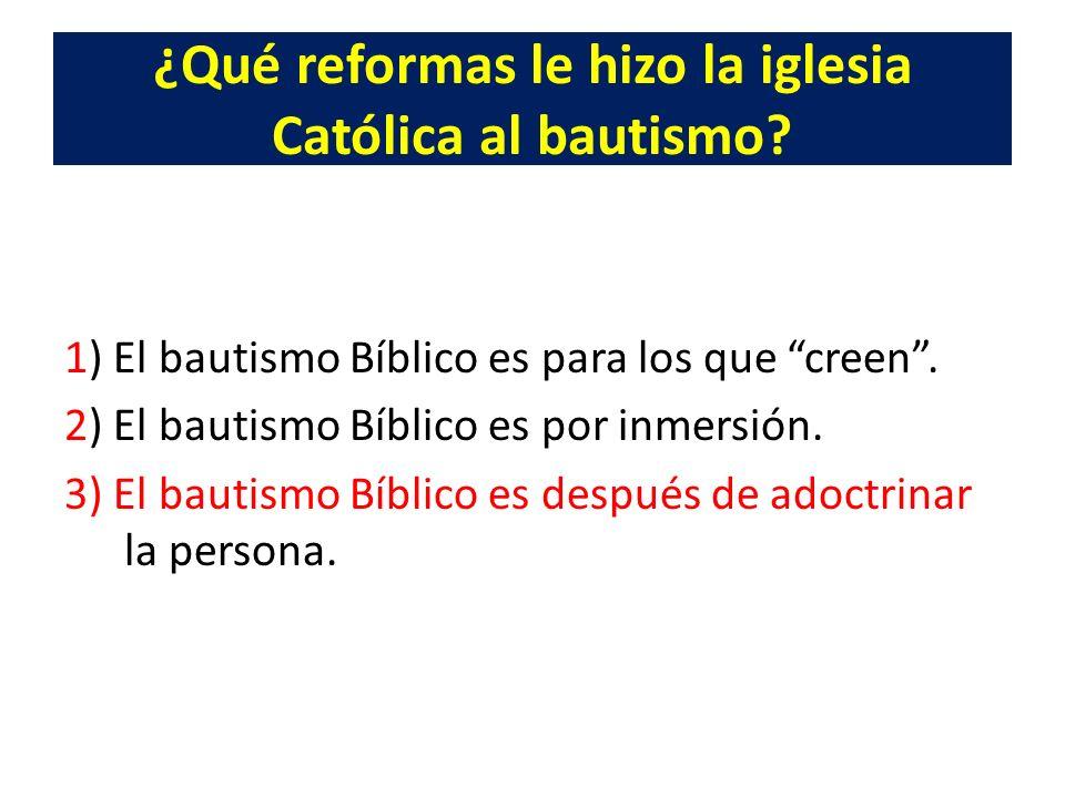¿Qué reformas le hizo la iglesia Católica al bautismo? 1) El bautismo Bíblico es para los que creen. 2) El bautismo Bíblico es por inmersión. 3) El ba