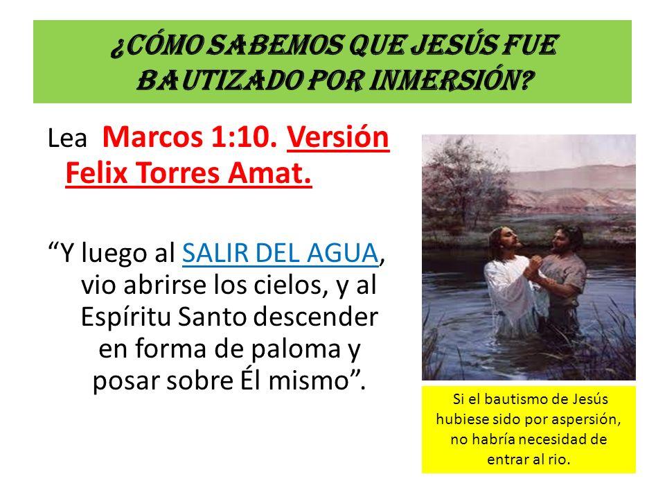¿Cómo sabemos que Jesús fue bautizado por inmersión? Lea Marcos 1:10. Versión Felix Torres Amat. Y luego al SALIR DEL AGUA, vio abrirse los cielos, y